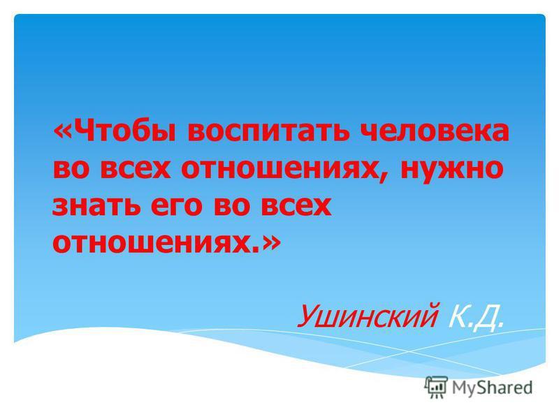 «Чтобы воспитать человека во всех отношениях, нужно знать его во всех отношениях.» Ушинский К.Д.