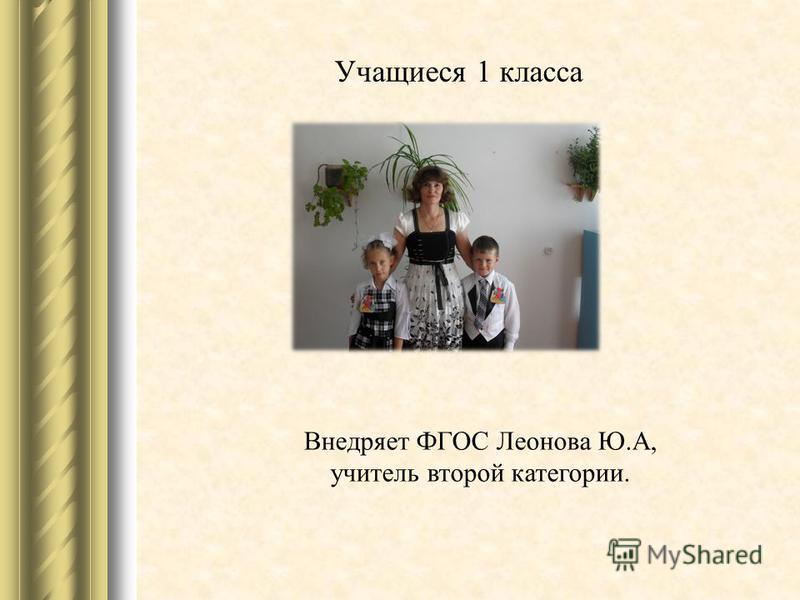Учащиеся 1 класса Внедряет ФГОС Леонова Ю.А, учитель второй категории.