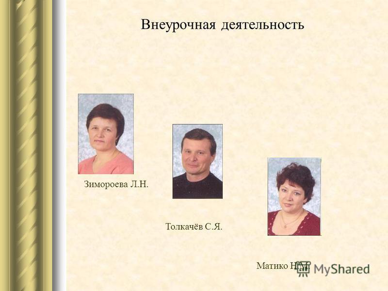 Внеурочная деятельность Зимороева Л.Н. Толкачёв С.Я. Матико Н.М.
