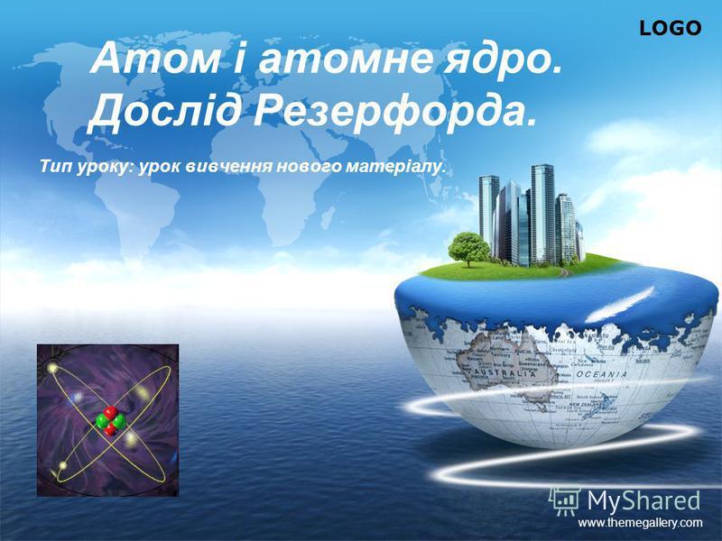 LOGO www.themegallery.com Атом і атомне ядро. Дослід Резерфорда. Тип уроку: урок вивчення нового матеріалу.