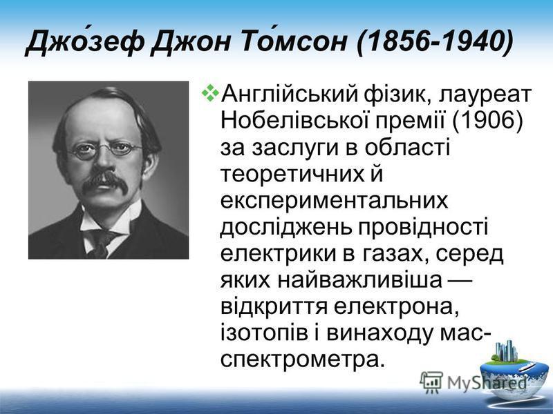 Джо́зеф Джон То́мсон (1856-1940) Англійський фізик, лауреат Нобелівської премії (1906) за заслуги в області теоретичних й експериментальних досліджень провідності електрики в газах, серед яких найважливіша відкриття електрона, ізотопів і винаходу мас