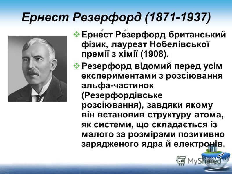 Ернест Резерфорд (1871-1937) Ерне́ст Ре́зерфорд британський фізик, лауреат Нобелівської премії з хімії (1908). Резерфорд відомий перед усім експериментами з розсіювання альфа-частинок (Резерфордівське розсіювання), завдяки якому він встановив структу