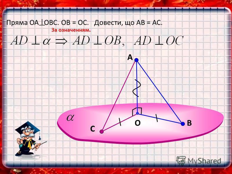 A OВ Пряма ОА OBC. ОВ = ОС. Довести, що АВ = АС. За означенням. СС