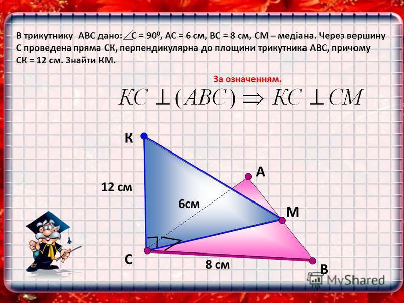 В В трикутнику АВС дано: С = 90 0, АС = 6 см, ВС = 8 см, СМ – медіана. Через вершину С проведена пряма СК, перпендикулярна до площини трикутника АВС, причому СК = 12 см. Знайти КМ. За означенням. С К А М 12 см 8 см 6см