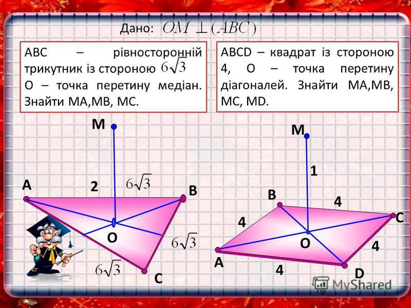 С М O В А 2 D В М O С А Дано: АВСD – квадрат із стороною 4, О – точка перетину діагоналей. Знайти МА,МВ, МС, MD. 1 4 4 4 4 АВС – рівносторонній трикутник із стороною О – точка перетину медіан. Знайти МА,МВ, МС.