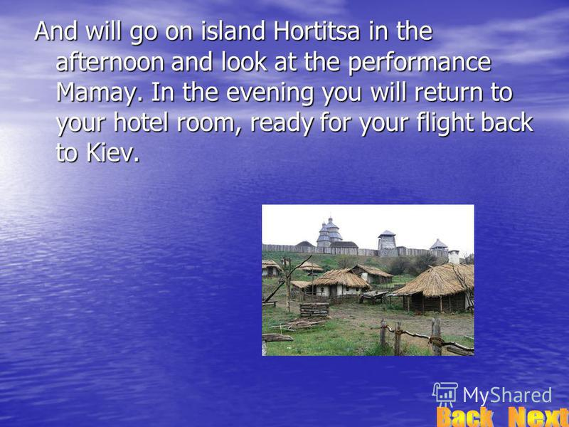 And will go on island Hortitsa in the afternoon and look at the performance Mamay. In the evening you will return to your hotel room, ready for your flight back to Kiev.