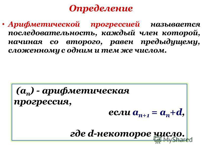 Определение Арифметической прогрессией называется последовательность, каждый член которой, начиная со второго, равен предыдущему, сложенному с одним и тем же числом. (a n ) - арифметическая прогрессия, если a n+1 = a n +d, где d-некоторое число.