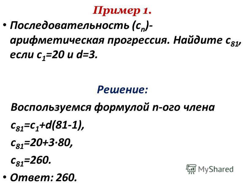 Пример 1. Последовательность (c n )- арифметическая прогрессия. Найдите c 81, если c 1 =20 и d=3. Решение: Воспользуемся формулой n-ого члена с 81 =с 1 +d(81-1), c 81 =20+3·80, c 81 =260. Ответ: 260.