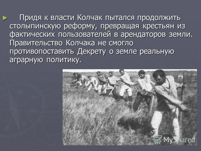 Придя к власти Колчак пытался продолжить столыпинскую реформу, превращая крестьян из фактических пользователей в арендаторов земли. Правительство Колчака не смогло противопоставить Декрету о земле реальную аграрную политику. Придя к власти Колчак пыт