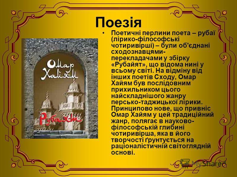 Поезія Поетичні перлини поета – рубаї (лірико-філософські чотиривірші) – були об'єднані сходознавцями- перекладачами у збірку «Рубайят», що відома нині у всьому світі. На відміну від інших поетів Сходу, Омар Xайям був послідовним прихильником цього н