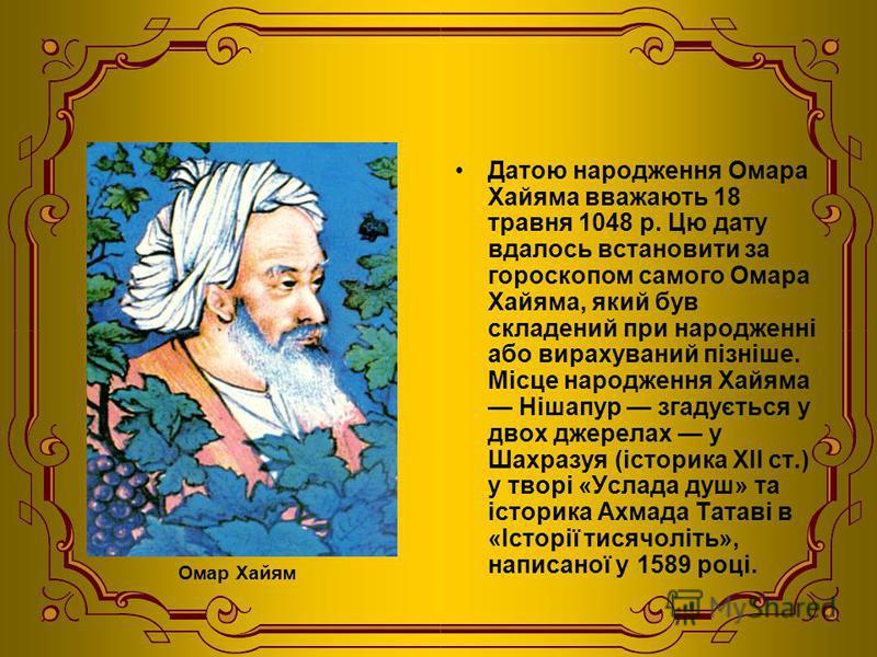Датою народження Омара Хайяма вважають 18 травня 1048 р. Цю дату вдалось встановити за гороскопом самого Омара Хайяма, який був складений при народженні або вирахуваний пізніше. Місце народження Хайяма Нішапур згадується у двох джерелах у Шахразуя (і