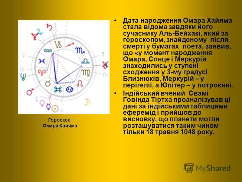 Дата народження Омара Хайяма стала відома завдяки його сучаснику Аль-Бейхакі, який за гороскопом, знайденому після смерті у бумагах поета, заявив, що «у момент народження Омара, Сонце і Меркурій знаходились у ступені сходження у 3-му градусі Близнюкі