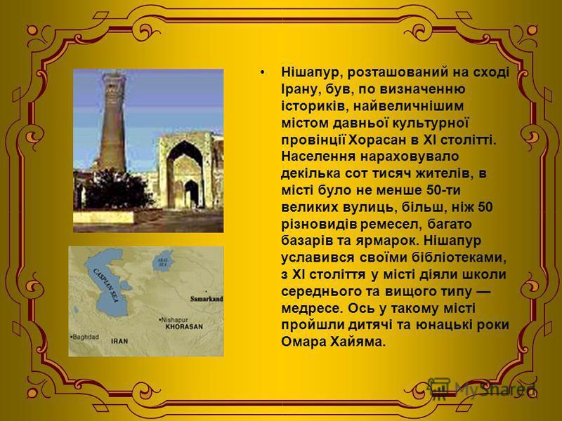 Нішапур, розташований на сході Ірану, був, по визначенню істориків, найвеличнішим містом давньої культурної провінції Хорасан в XI столітті. Населення нараховувало декілька сот тисяч жителів, в місті було не менше 50-ти великих вулиць, більш, ніж 50