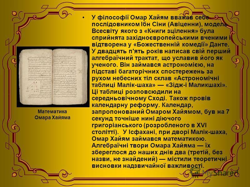 Математика Омара Хайяма У філософії Омар Xайям вважав себе послідовником Ібн Сіни (Авіценни), модель Всесвіту якого з «Книги зцілення» була сприйнята західноєвропейськими вченими і відтворена у «Божественній комедії» Данте. У двадцять п'ять років нап