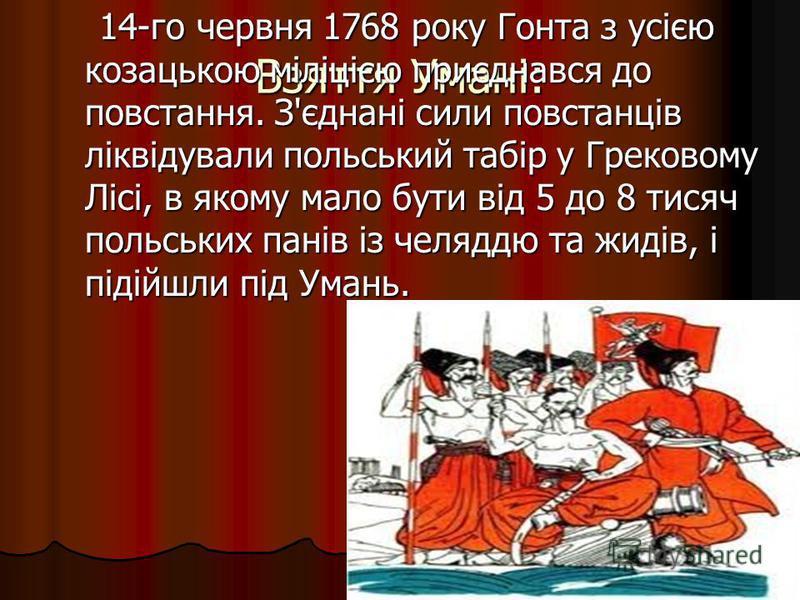 Взяття Умані: 14-го червня 1768 року Гонта з усією козацькою міліцією приєднався до повстання. З'єднані сили повстанців ліквідували польський табір у Грековому Лісі, в якому мало бути від 5 до 8 тисяч польських панів із челяддю та жидів, і підійшли п