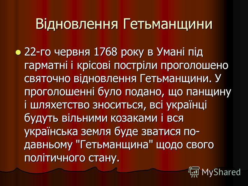 Відновлення Гетьманщини 22-го червня 1768 року в Умані під гарматні і крісові постріли проголошено святочно відновлення Гетьманщини. У проголошенні було подано, що панщину і шляхетство зноситься, всі українці будуть вільними козаками і вся українська