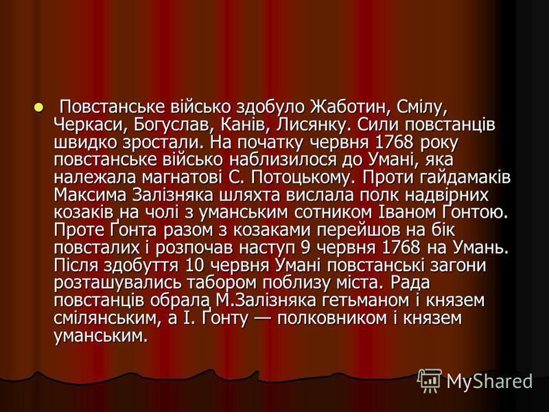 Повстанське військо здобуло Жаботин, Смілу, Черкаси, Богуслав, Канів, Лисянку. Сили повстанців швидко зростали. На початку червня 1768 року повстанське військо наблизилося до Умані, яка належала магнатові С. Потоцькому. Проти гайдамаків Максима Заліз