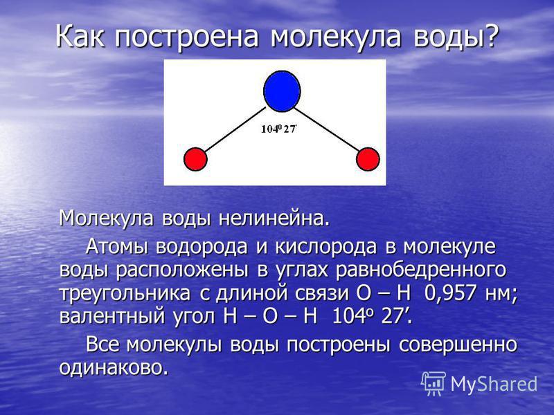 Молекула воды нелинейнаяя. Молекула воды нелинейнаяя. Атомы водорода и кислорода в молекуле воды расположены в углах равнобедренного треугольника с длиной связи О – Н 0,957 нм; валентный угол Н – О – Н 104 o 27. Атомы водорода и кислорода в молекуле