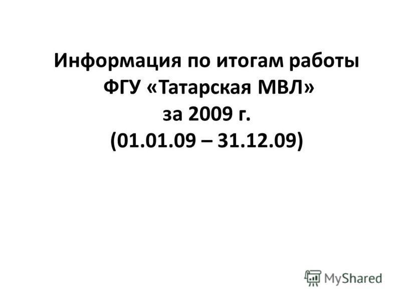 Информация по итогам работы ФГУ «Татарская МВЛ» за 2009 г. (01.01.09 – 31.12.09)