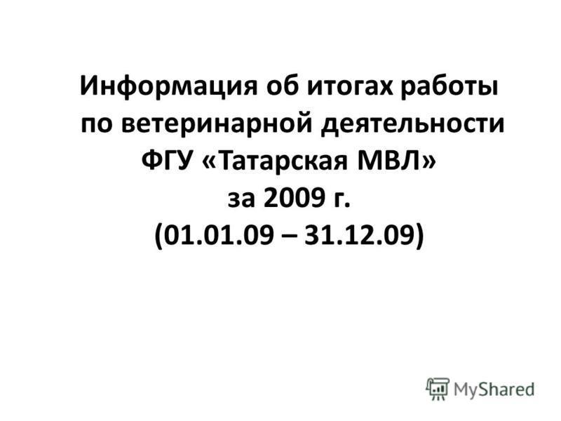 Информация об итогах работы по ветеринарной деятельности ФГУ «Татарская МВЛ» за 2009 г. (01.01.09 – 31.12.09)