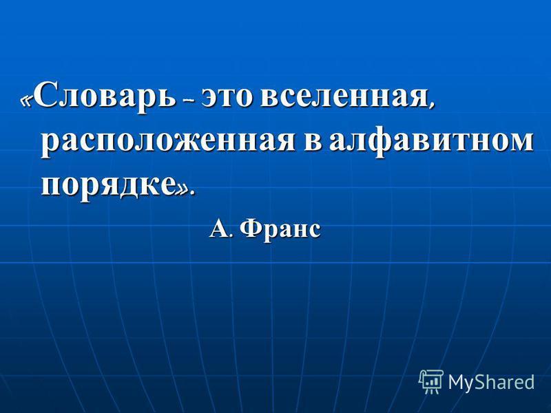 « Словарь – это вселенная, расположенная в алфавитном порядке ». А. Франс А. Франс