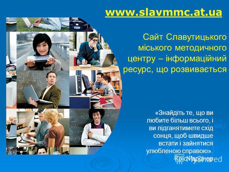 www.slavmmc.at.ua Сайт Славутицького міського методичного центру – інформаційний ресурс, що розвивається «Знайдіть те, що ви любите більш всього, і ви підганятимете схід сонця, щоб швидше встати і зайнятися улюбленою справою». Кріс Гарднер