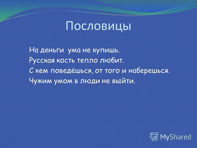 Пословицы На деньги ума не купишь. Русская кость тепло любит. С кем поведёшься, от того и наберешься. Чужим умом в люди не выйти.