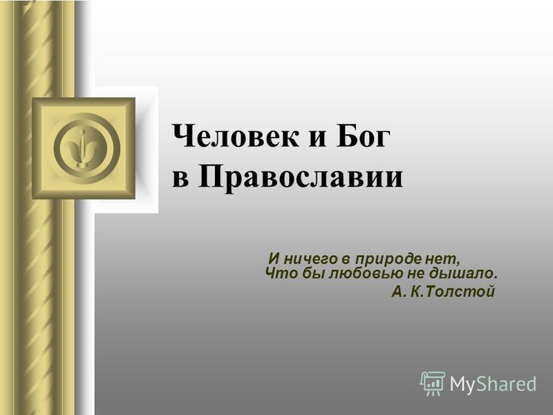 Человек и Бог в Православии И ничего в природе нет, Что бы любовью не дышало. А. К.Толстой