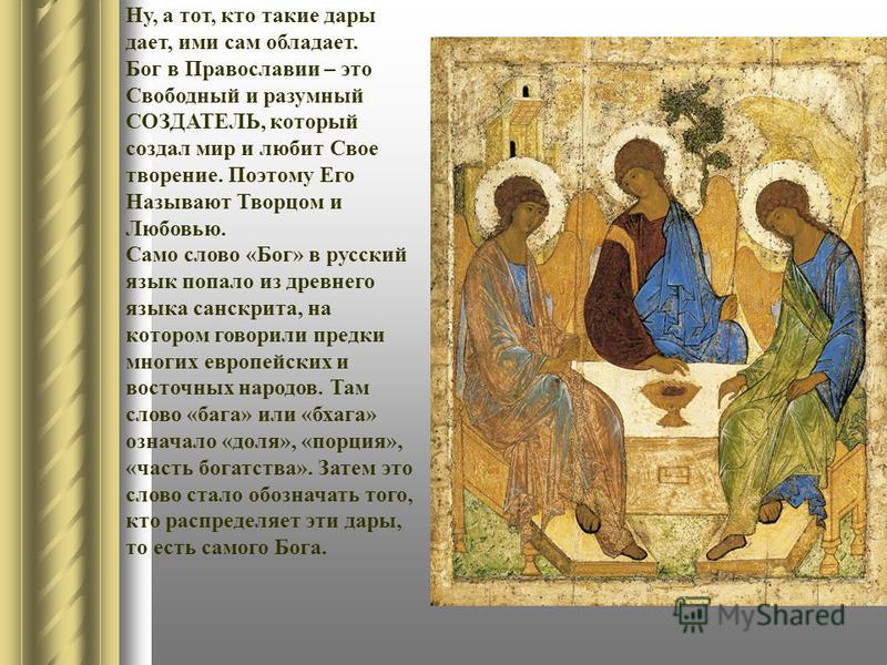 Ну, а тот, кто такие дары дает, ими сам обладает. Бог в Православии – это Свободный и разумный СОЗДАТЕЛЬ, который создал мир и любит Свое творение. Поэтому Его Называют Творцом и Любовью. Само слово «Бог» в русский язык попало из древнего языка санск