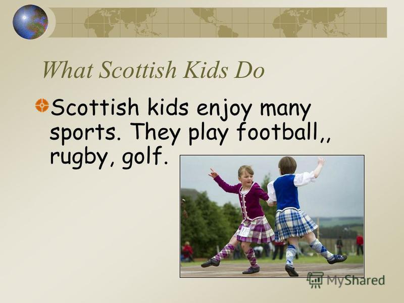 What Scottish Kids Do Scottish kids enjoy many sports. They play football,, rugby, golf.