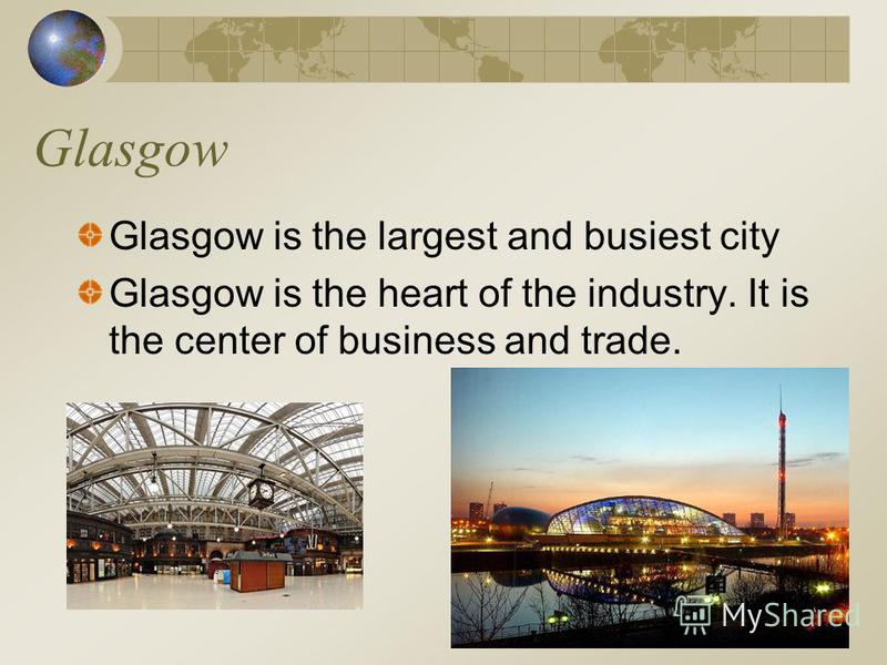 Glasgow Glasgow is the largest and busiest city Glasgow is the heart of the industry. It is the center of business and trade.