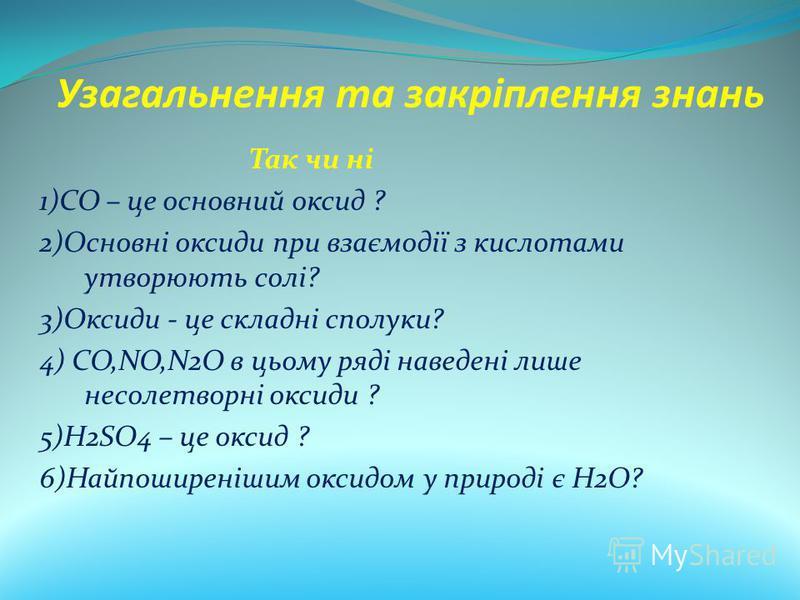 Узагальнення та закріплення знань Так чи ні 1)CO – це основний оксид ? 2)Основні оксиди при взаємодії з кислотами утворюють солі? 3)Оксиди - це складні сполуки? 4) CO,NO,N2O в цьому ряді наведені лише несолетворні оксиди ? 5)H2SO4 – це оксид ? 6)Найп