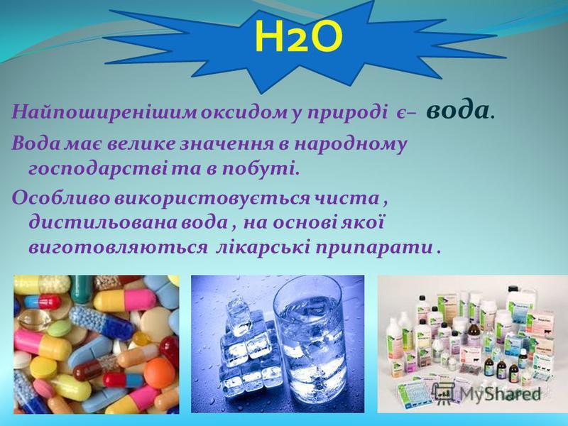 Найпоширенішим оксидом у природі є– вода. Вода має велике значення в народному господарстві та в побуті. Особливо використовується чиста, дистильована вода, на основі якої виготовляються лікарські припарати. Н2О