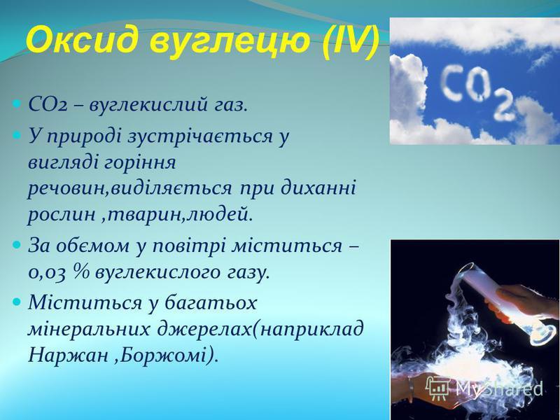 CO2 – вуглекислий газ. У природі зустрічається у вигляді горіння речовин,виділяється при диханні рослин,тварин,людей. За обємом у повітрі міститься – 0,03 % вуглекислого газу. Міститься у багатьох мінеральних джерелах(наприклад Наржан,Боржомі). Оксид