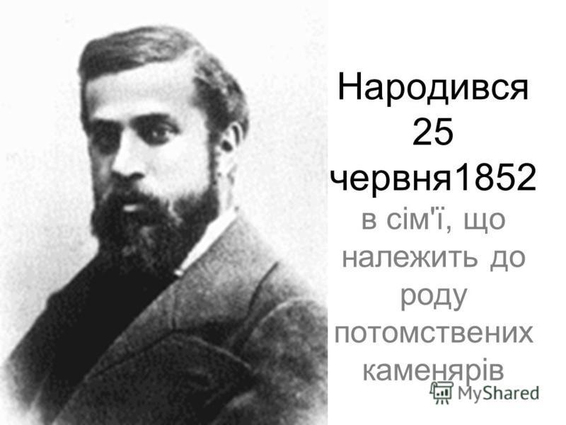 Народився 25 червня1852 в сім'ї, що належить до роду потомствених каменярів