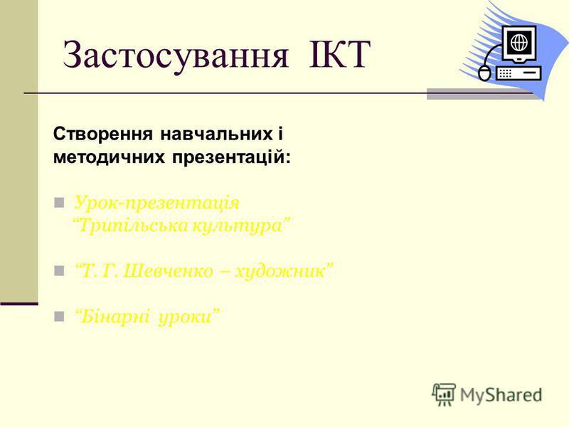 Застосування ІКТ Створення навчальних і методичних презентацій: Урок-презентація Трипільська культура Т. Г. Шевченко – художник Бінарні уроки