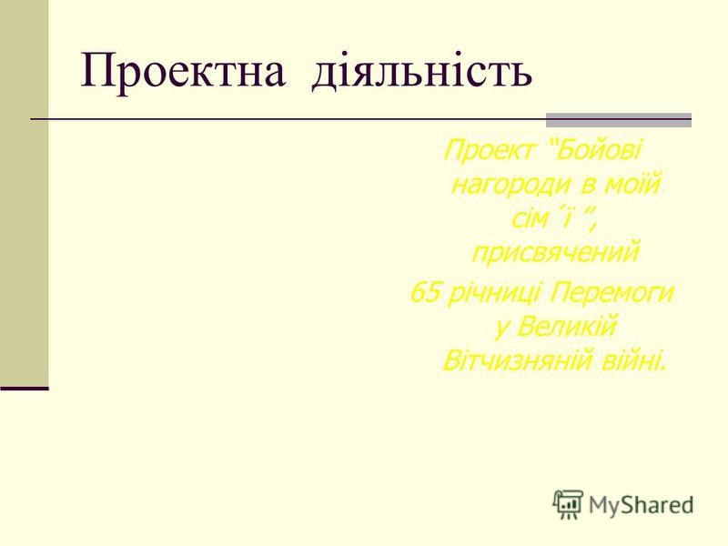 Проектна діяльність Проект Бойові нагороди в моїй сім´ї, присвячений 65 річниці Перемоги у Великій Вітчизняній війні.