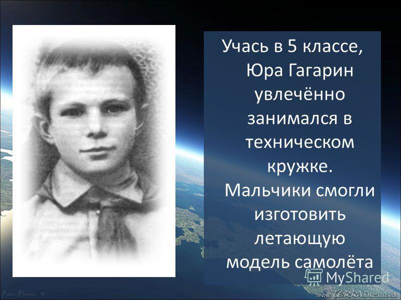 Учась в 5 классе, Юра Гагарин увлечённо занимался в техническом кружке. Мальчики смогли изготовить летающую модель самолёта
