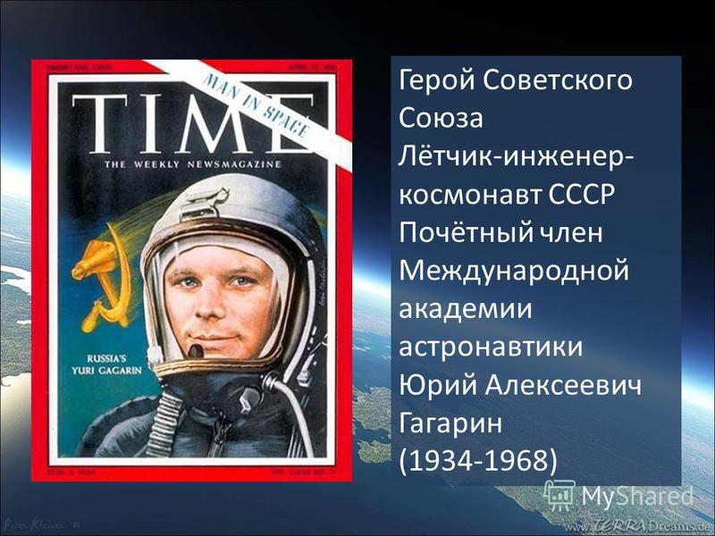 Герой Советского Союза Лётчик-инженер- космонавт СССР Почётный член Международной академии астронавтики Юрий Алексеевич Гагарин (1934-1968)