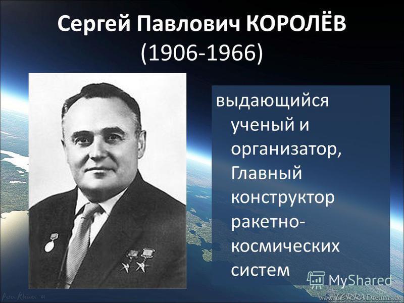 Сергей Павлович КОРОЛЁВ (1906-1966) выдающийся ученый и организатор, Главный конструктор ракетно- космических систем