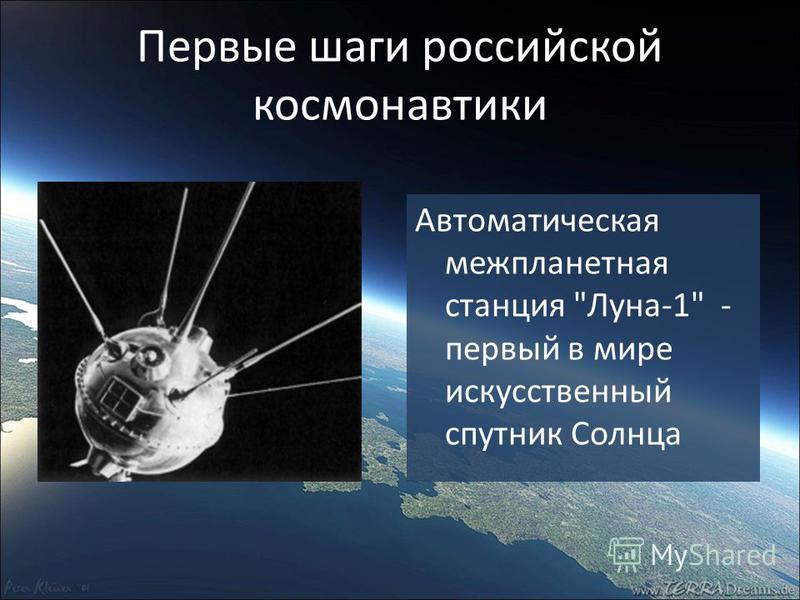 Первые шаги российской космонавтики Автоматическая межпланетная станция Луна-1 - первый в мире искусственный спутник Солнца