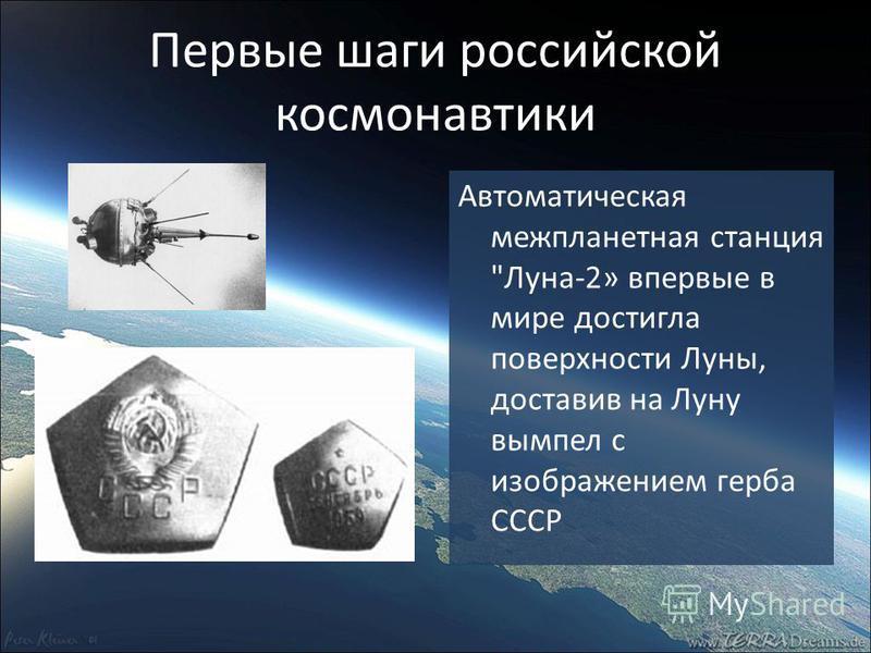 Первые шаги российской космонавтики Автоматическая межпланетная станция Луна-2» впервые в мире достигла поверхности Луны, доставив на Луну вымпел с изображением герба СССР
