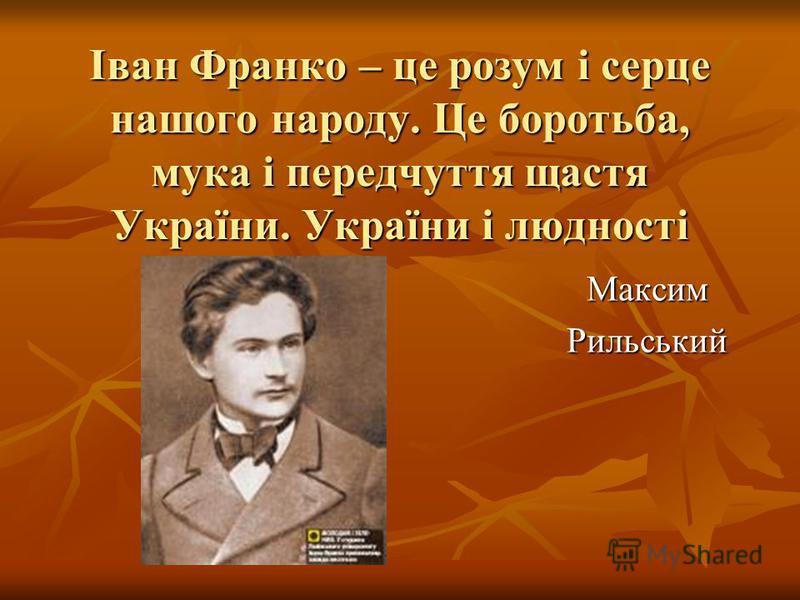 Іван Франко – це розум і серце нашого народу. Це боротьба, мука і передчуття щастя України. України і людності МаксимРильський