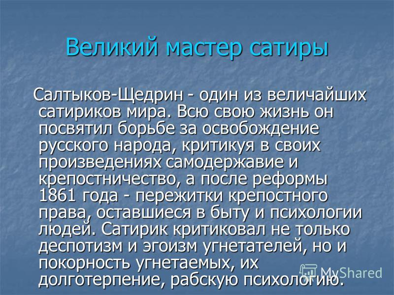 Великий мастер сатиры Салтыков-Щедрин - один из величайших сатириков мира. Всю свою жизнь он посвятил борьбе за освобождение русского народа, критикуя в своих произведениях самодержавие и крепостничество, а после реформы 1861 года - пережитки крепост
