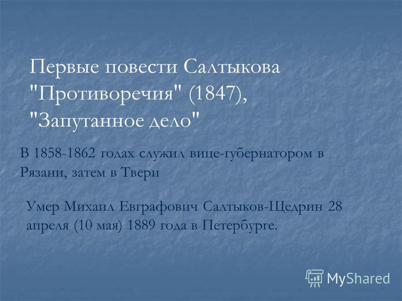 Первые повести Салтыкова Противоречия (1847), Запутанное дело Умер Михаил Евграфович Салтыков-Щедрин 28 апреля (10 мая) 1889 года в Петербурге. В 1858-1862 годах служил вице-губернатором в Рязани, затем в Твери