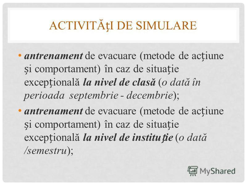 ACTIVITĂI DE SIMULARE antrenament de evacuare (metode de aciune i comportament) în caz de situaie excepională la nivel de clasă (o dată în perioada septembrie - decembrie); antrenament de evacuare (metode de aciune i comportament) în caz de situaie e