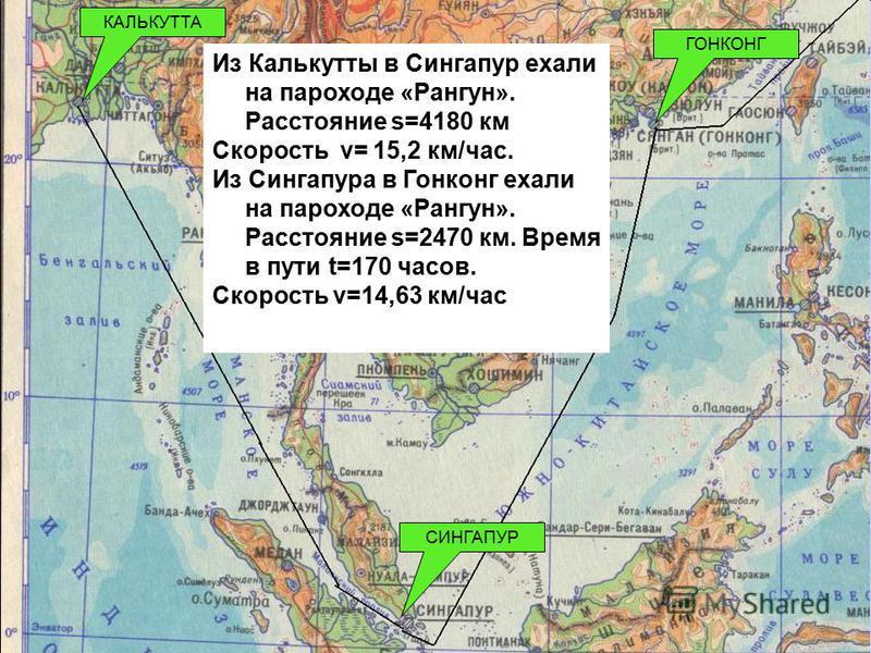 КАЛЬКУТТА СИНГАПУР ГОНКОНГ Из Калькутты в Сингапур ехали на пароходе «Рангун». Расстояние s=4180 км Скорость v= 15,2 км/час. Из Сингапура в Гонконг ехали на пароходе «Рангун». Расстояние s=2470 км. Время в пути t=170 часов. Скорость v=14,63 км/час