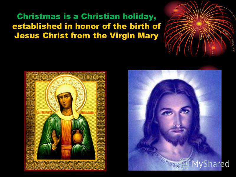 Christmas is a Christian holiday, established in honor of the birth of Jesus Christ from the Virgin Mary
