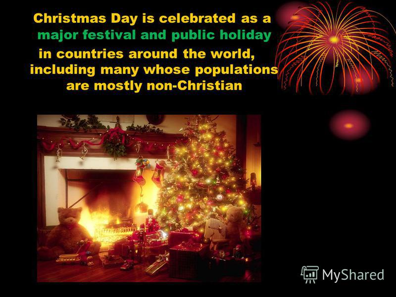 Christmas Day is celebrated as a major festival and public holiday in countries around the world, including many whose populations are mostly non-Christian