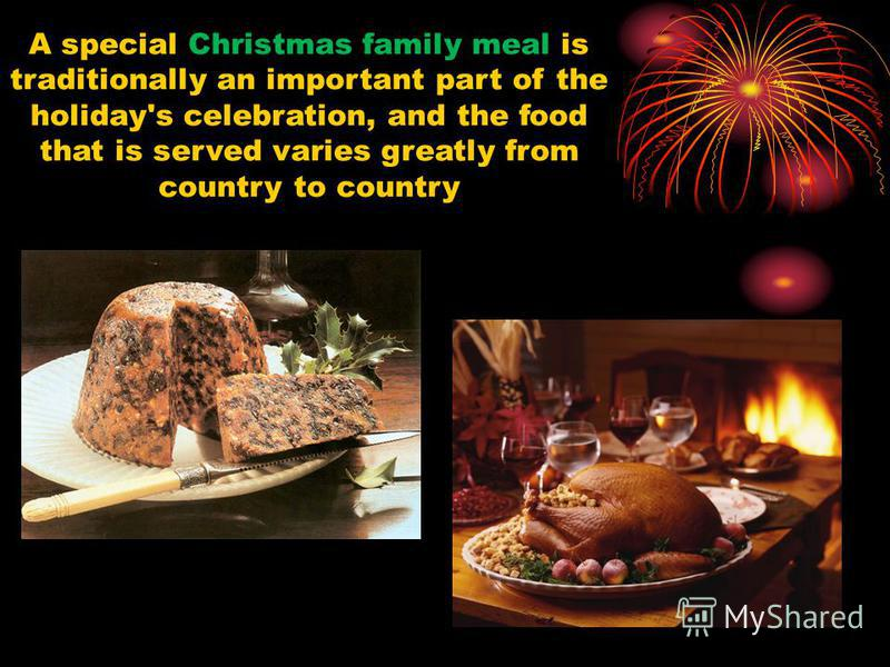A special Christmas family meal is traditionally an important part of the holiday's celebration, and the food that is served varies greatly from country to country